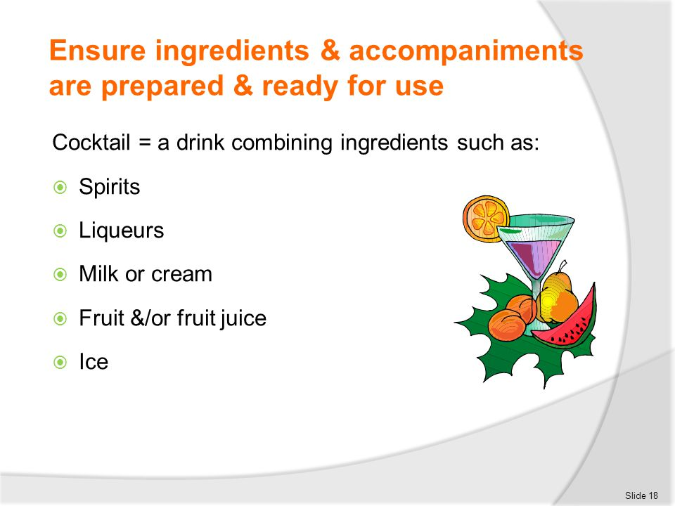Ensure ingredients & accompaniments are prepared & ready for use Cocktail = a drink combining ingredients such as:  Spirits  Liqueurs  Milk or crea