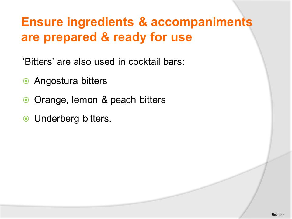 Ensure ingredients & accompaniments are prepared & ready for use 'Bitters' are also used in cocktail bars:  Angostura bitters  Orange, lemon & peach