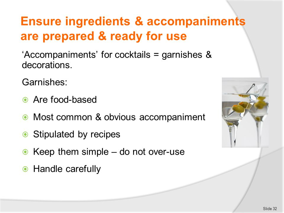 Ensure ingredients & accompaniments are prepared & ready for use 'Accompaniments' for cocktails = garnishes & decorations. Garnishes:  Are food-based
