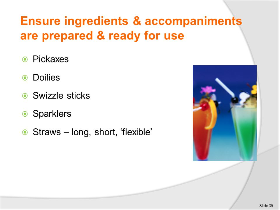 Ensure ingredients & accompaniments are prepared & ready for use  Pickaxes  Doilies  Swizzle sticks  Sparklers  Straws – long, short, 'flexible'