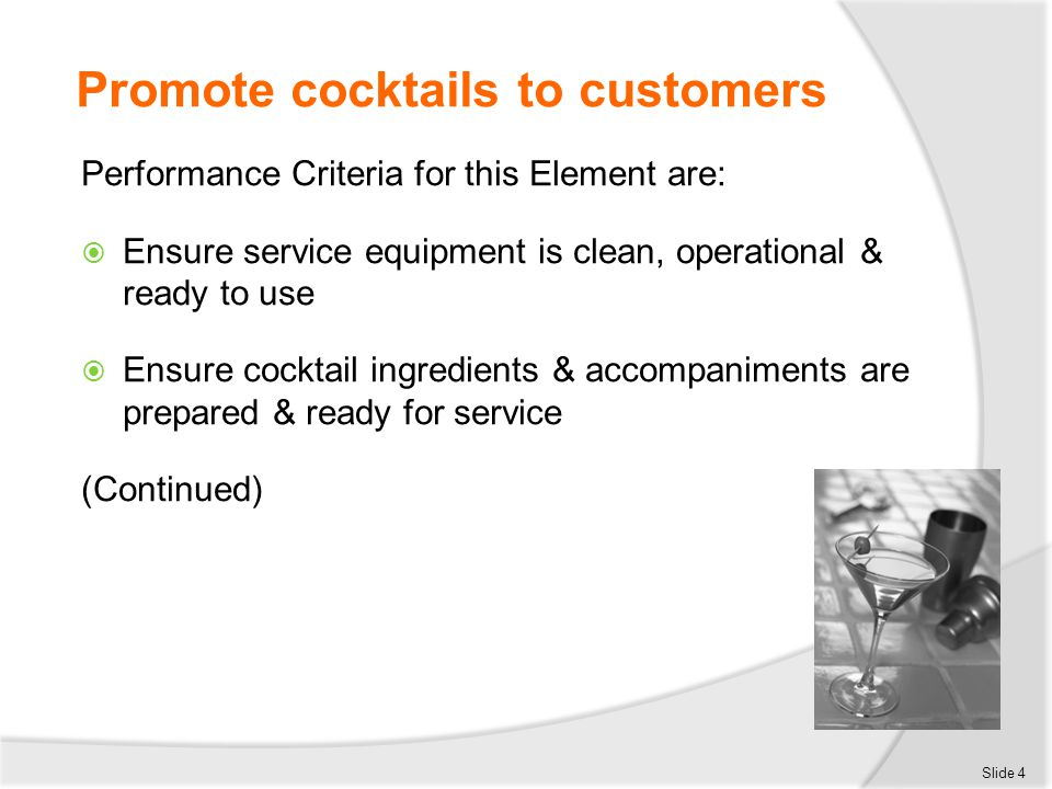Ensure service equipment is clean, operational & ready to use Standards for glassware:  Clean  Not chipped  Not cracked  Appropriate to the cocktail being served  Fresh glass for each drink  Stored to protect against contamination Slide 15