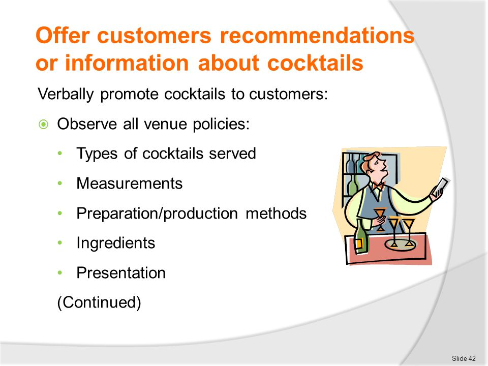 Offer customers recommendations or information about cocktails Verbally promote cocktails to customers:  Observe all venue policies: Types of cocktai