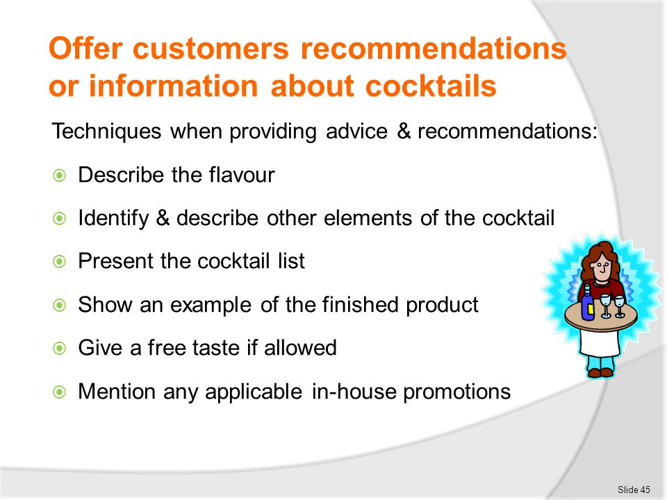 Offer customers recommendations or information about cocktails Techniques when providing advice & recommendations:  Describe the flavour  Identify &