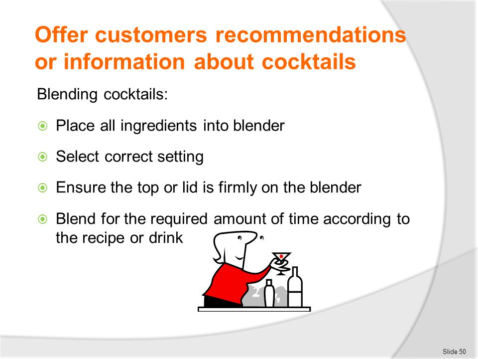 Offer customers recommendations or information about cocktails Blending cocktails:  Place all ingredients into blender  Select correct setting  Ens