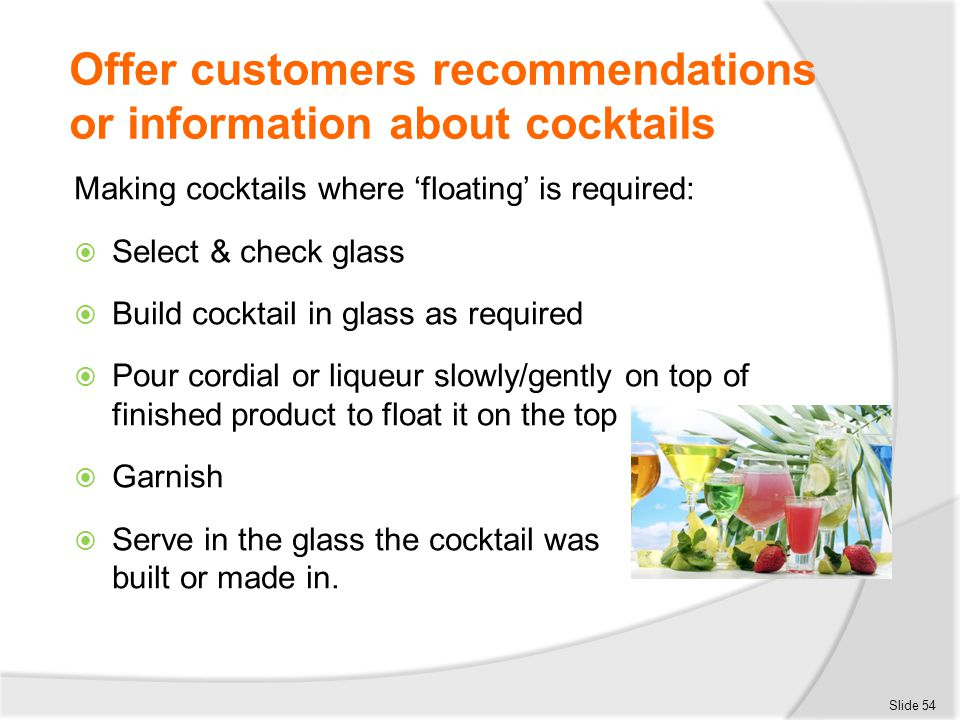 Offer customers recommendations or information about cocktails Making cocktails where 'floating' is required:  Select & check glass  Build cocktail