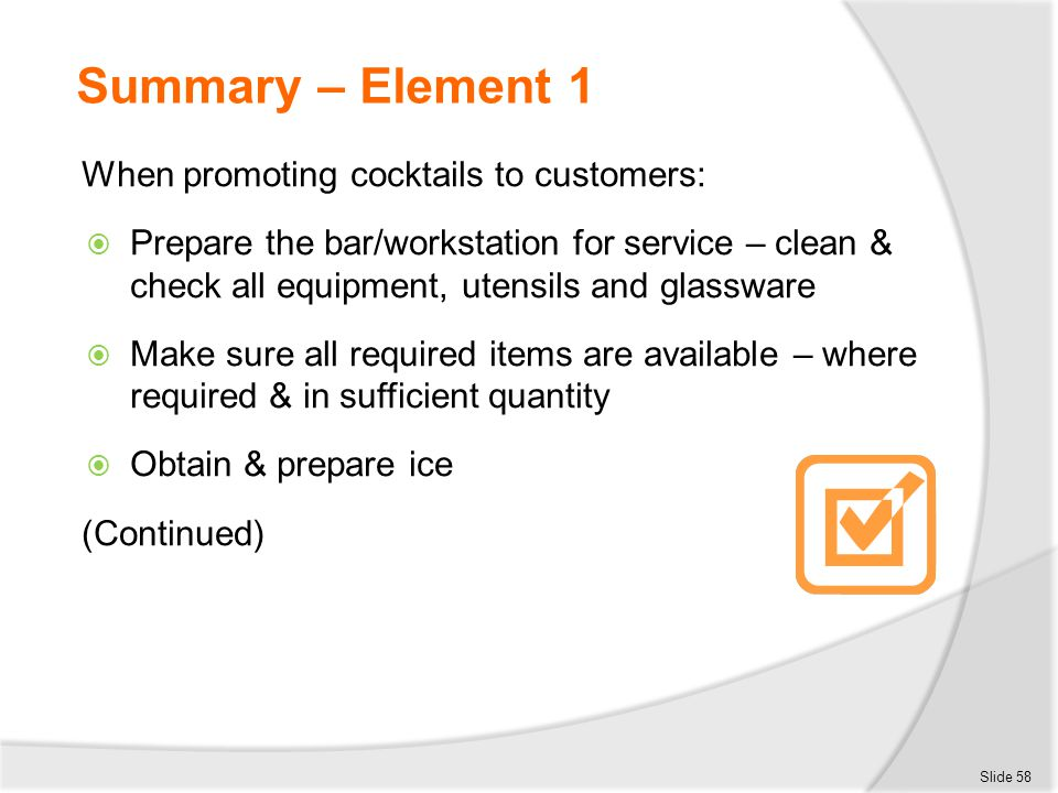 Summary – Element 1 When promoting cocktails to customers:  Prepare the bar/workstation for service – clean & check all equipment, utensils and glass