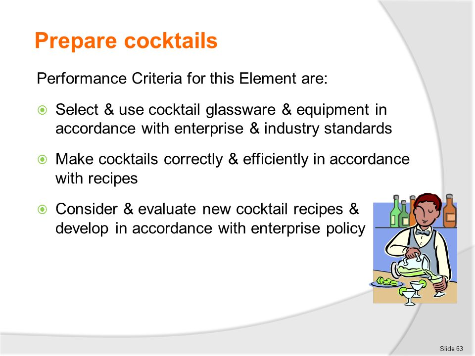 Prepare cocktails Performance Criteria for this Element are:  Select & use cocktail glassware & equipment in accordance with enterprise & industry st