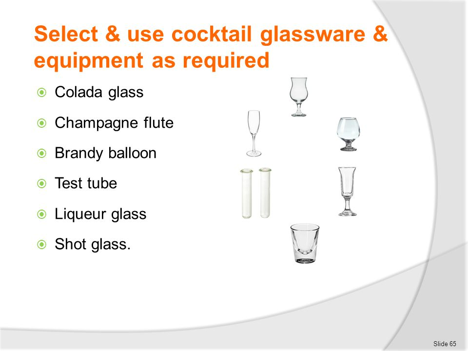 Select & use cocktail glassware & equipment as required  Colada glass  Champagne flute  Brandy balloon  Test tube  Liqueur glass  Shot glass. Sl