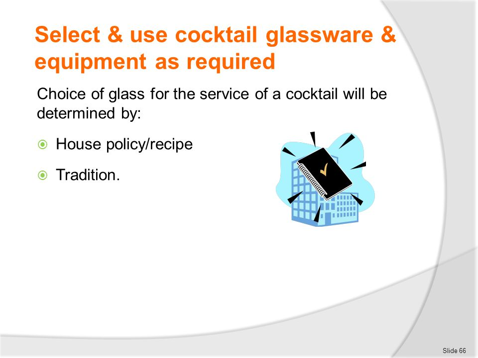 Select & use cocktail glassware & equipment as required Choice of glass for the service of a cocktail will be determined by:  House policy/recipe  T
