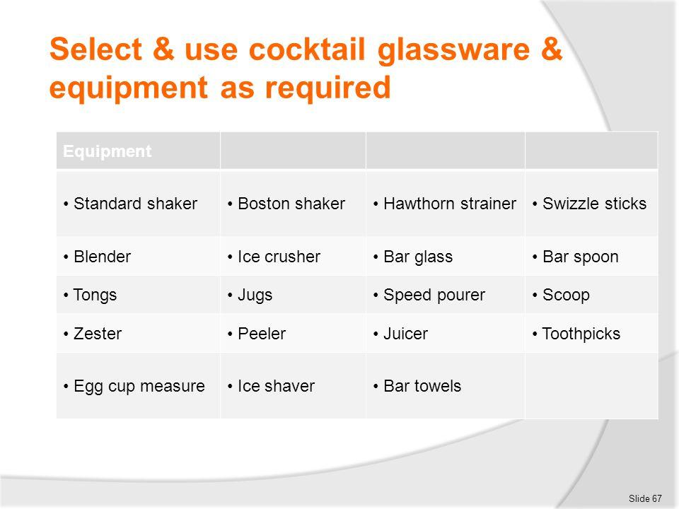 Select & use cocktail glassware & equipment as required Slide 67 Equipment Standard shaker Boston shaker Hawthorn strainer Swizzle sticks Blender Ice