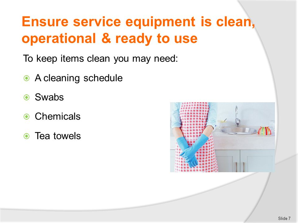 Ensure service equipment is clean, operational & ready to use To keep items clean you may need:  A cleaning schedule  Swabs  Chemicals  Tea towels