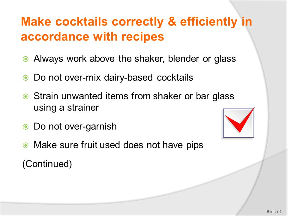 Make cocktails correctly & efficiently in accordance with recipes  Always work above the shaker, blender or glass  Do not over-mix dairy-based cockt