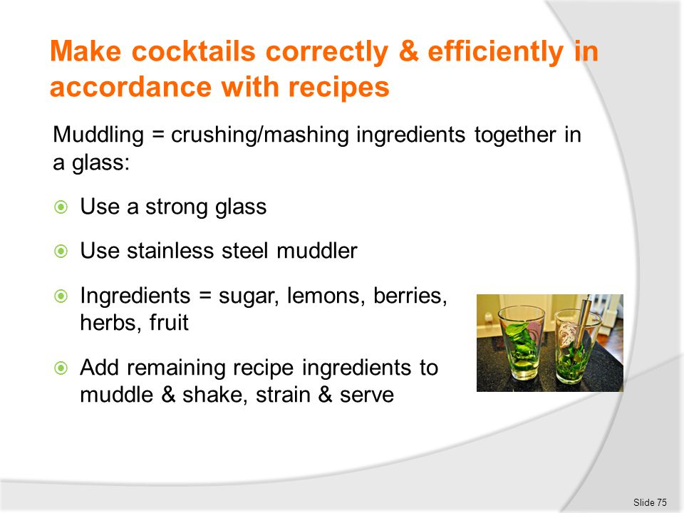 Make cocktails correctly & efficiently in accordance with recipes Muddling = crushing/mashing ingredients together in a glass:  Use a strong glass 
