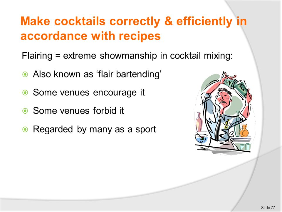 Make cocktails correctly & efficiently in accordance with recipes Flairing = extreme showmanship in cocktail mixing:  Also known as 'flair bartending