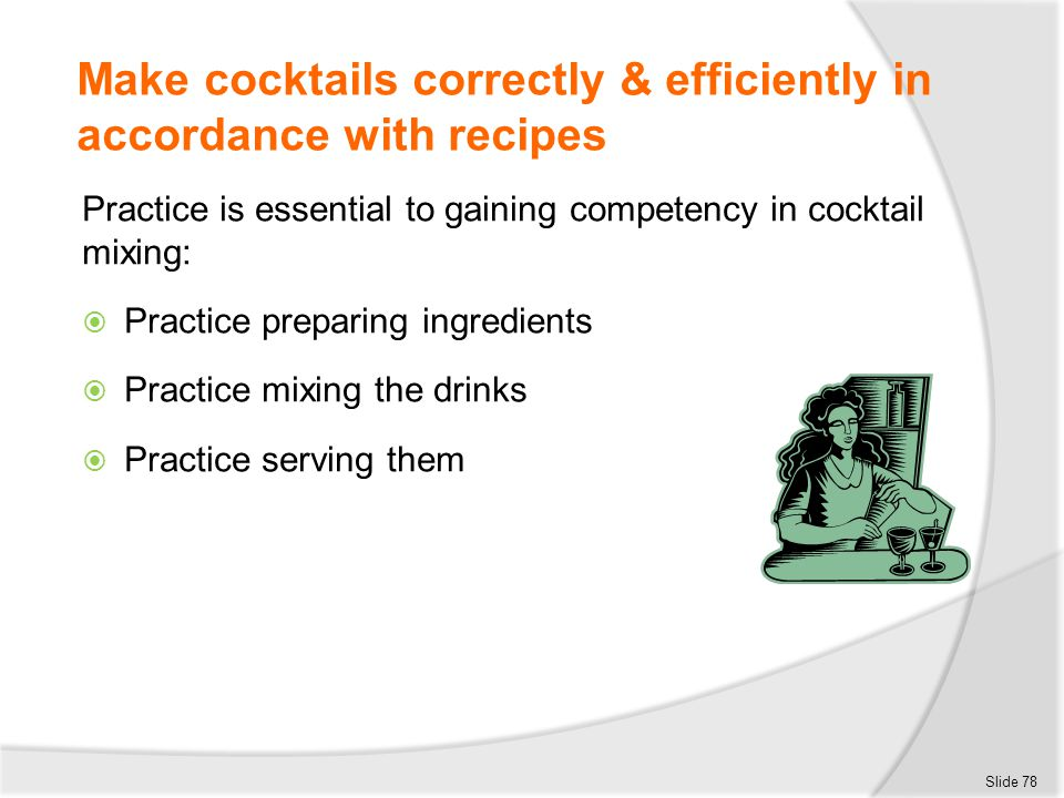 Make cocktails correctly & efficiently in accordance with recipes Practice is essential to gaining competency in cocktail mixing:  Practice preparing