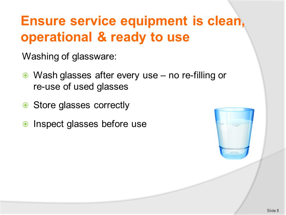 Ensure service equipment is clean, operational & ready to use Washing of glassware:  Wash glasses after every use – no re-filling or re-use of used g