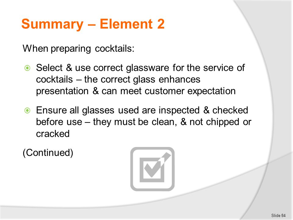 Summary – Element 2 When preparing cocktails:  Select & use correct glassware for the service of cocktails – the correct glass enhances presentation