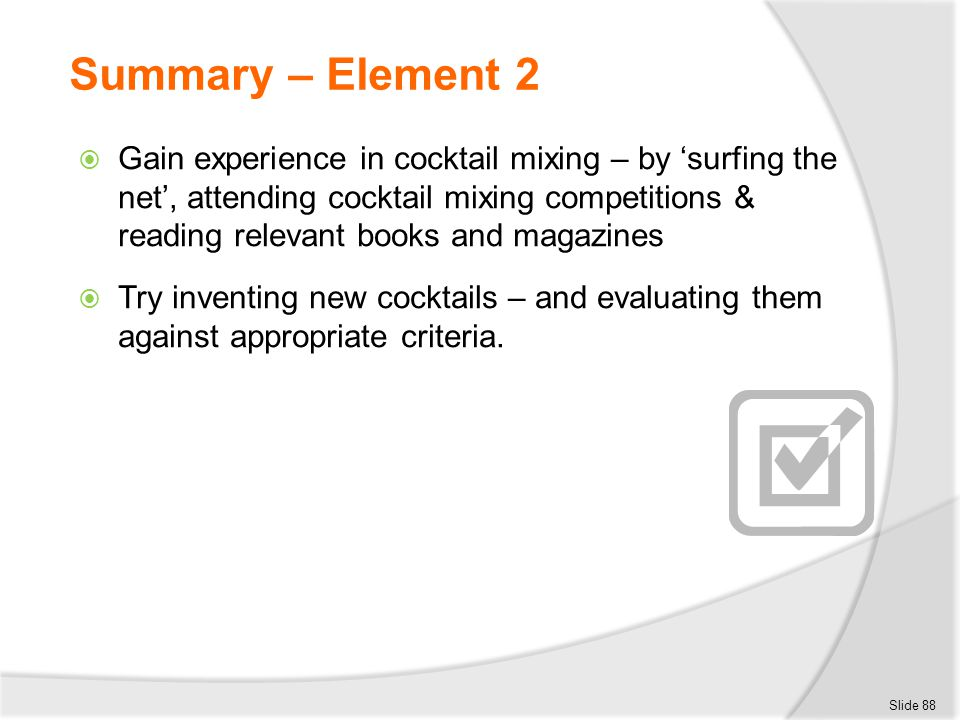 Summary – Element 2  Gain experience in cocktail mixing – by 'surfing the net', attending cocktail mixing competitions & reading relevant books and m