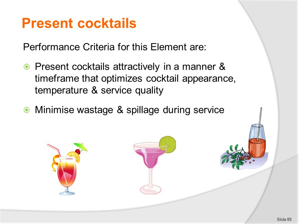 Present cocktails Performance Criteria for this Element are:  Present cocktails attractively in a manner & timeframe that optimizes cocktail appearan
