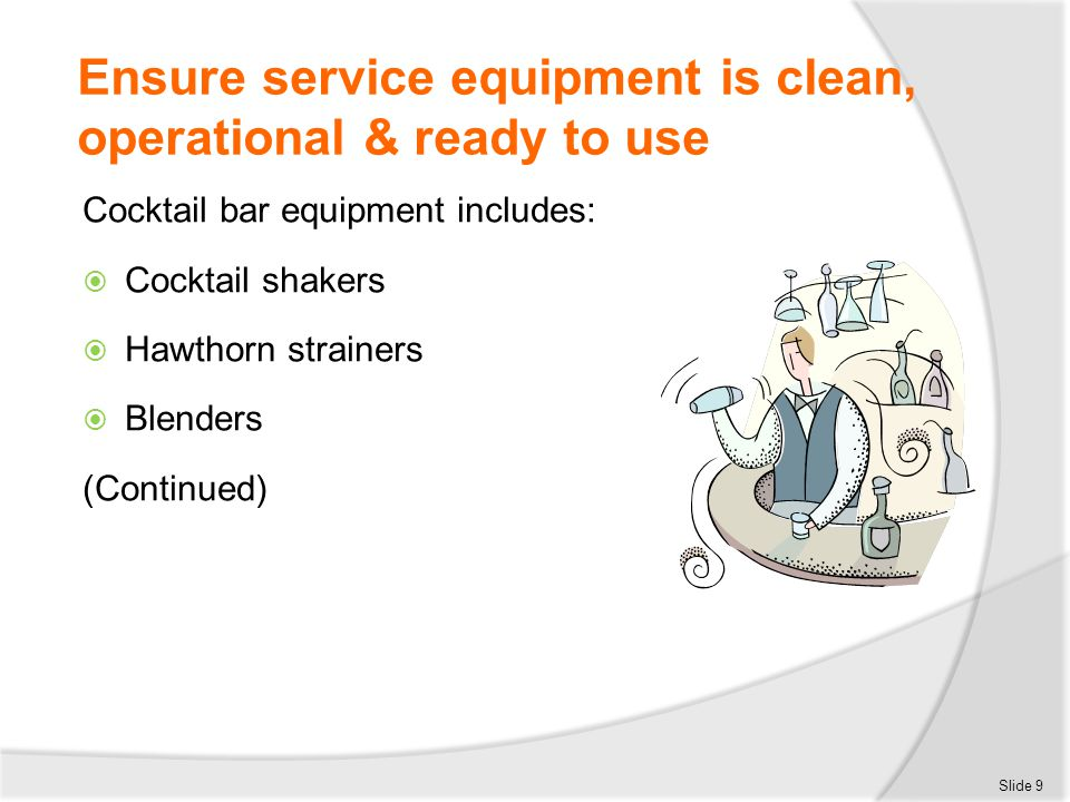 Ensure service equipment is clean, operational & ready to use Cocktail bar equipment includes:  Cocktail shakers  Hawthorn strainers  Blenders (Con