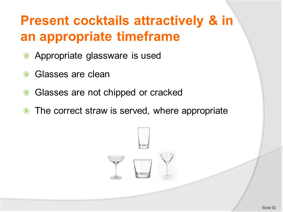 Present cocktails attractively & in an appropriate timeframe  Appropriate glassware is used  Glasses are clean  Glasses are not chipped or cracked