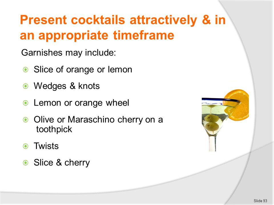 Present cocktails attractively & in an appropriate timeframe Garnishes may include:  Slice of orange or lemon  Wedges & knots  Lemon or orange whee
