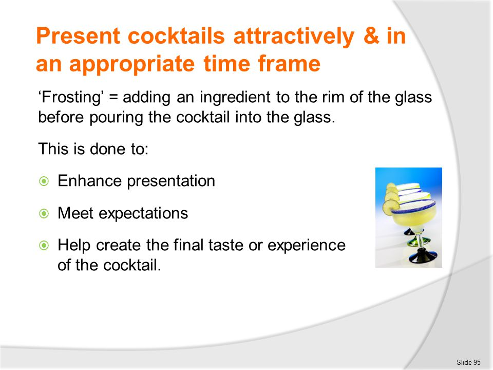 Present cocktails attractively & in an appropriate time frame 'Frosting' = adding an ingredient to the rim of the glass before pouring the cocktail in