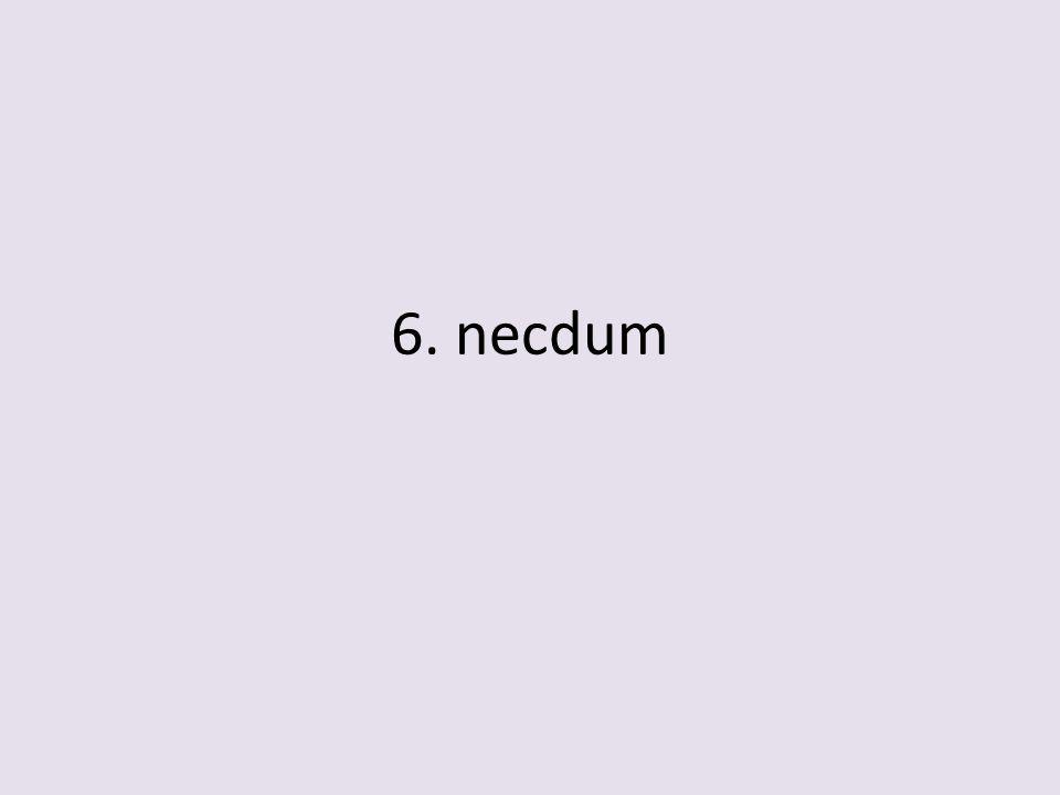 6. necdum