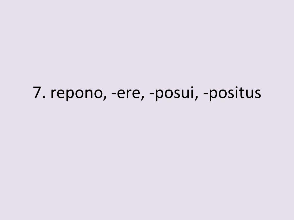 7. repono, -ere, -posui, -positus