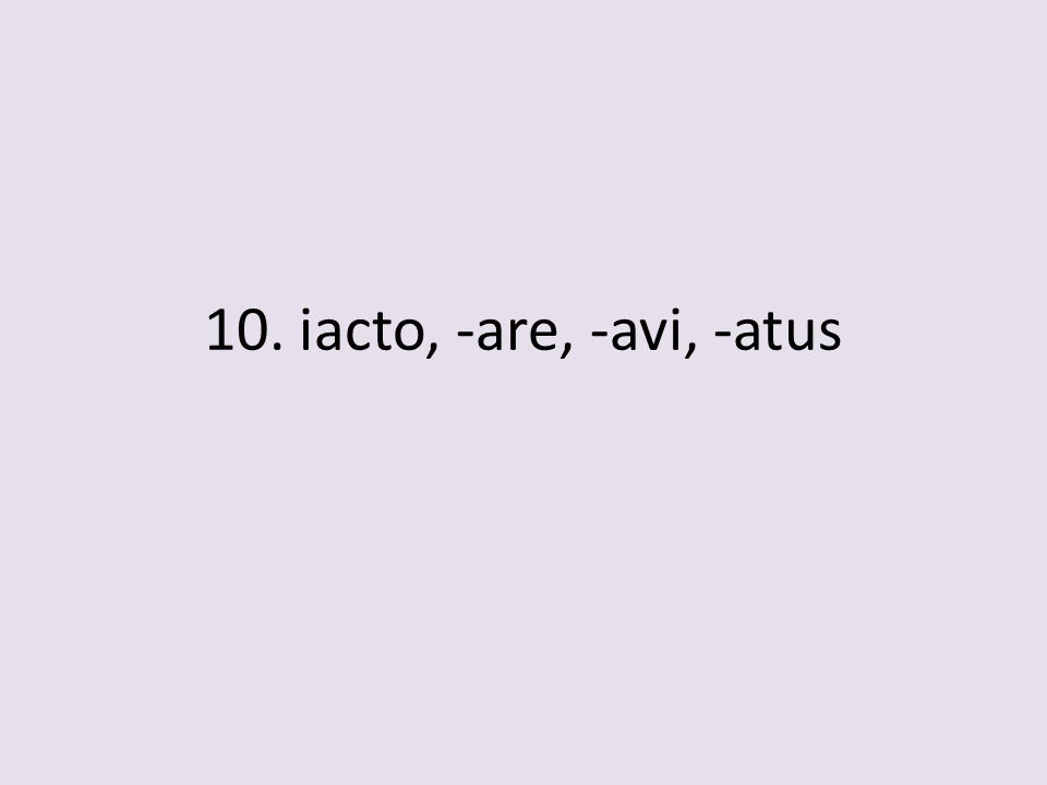 10. iacto, -are, -avi, -atus