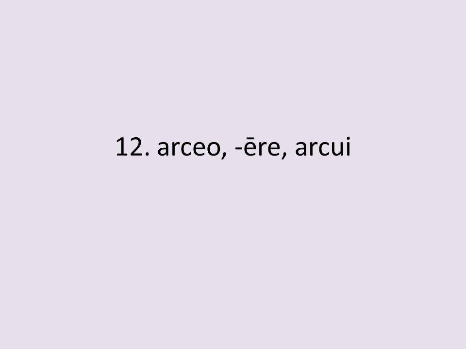 12. arceo, -ēre, arcui