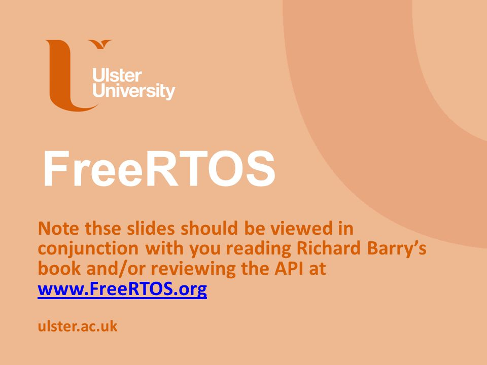 ulster.ac.uk FreeRTOS Note thse slides should be viewed in conjunction with you reading Richard Barry's book and/or reviewing the API at www.FreeRTOS.