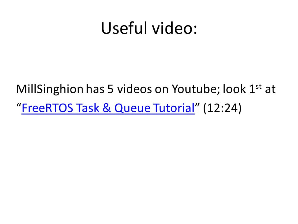 Useful video: MillSinghion has 5 videos on Youtube; look 1 st at FreeRTOS Task & Queue Tutorial (12:24)FreeRTOS Task & Queue Tutorial
