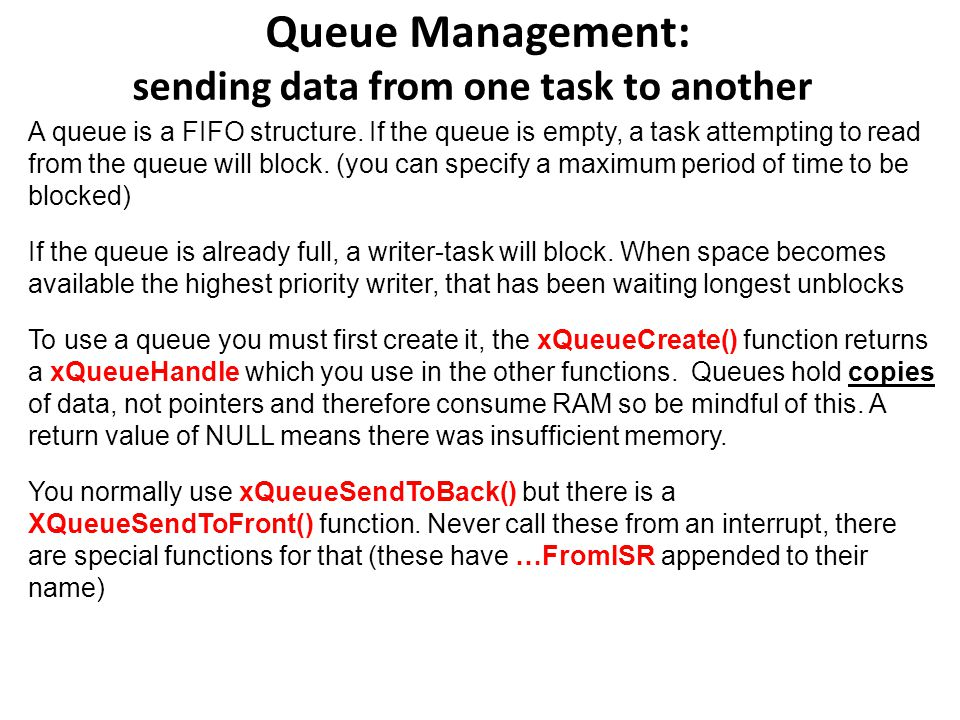 Queue Management: sending data from one task to another A queue is a FIFO structure. If the queue is empty, a task attempting to read from the queue w
