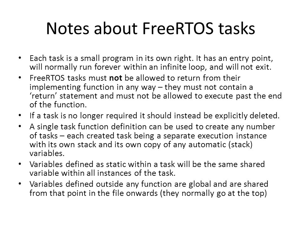 Notes about FreeRTOS tasks Each task is a small program in its own right. It has an entry point, will normally run forever within an infinite loop, an