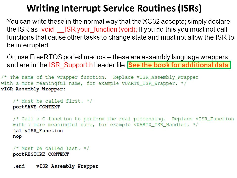 Writing Interrupt Service Routines (ISRs) You can write these in the normal way that the XC32 accepts; simply declare the ISR as void __ISR your_funct