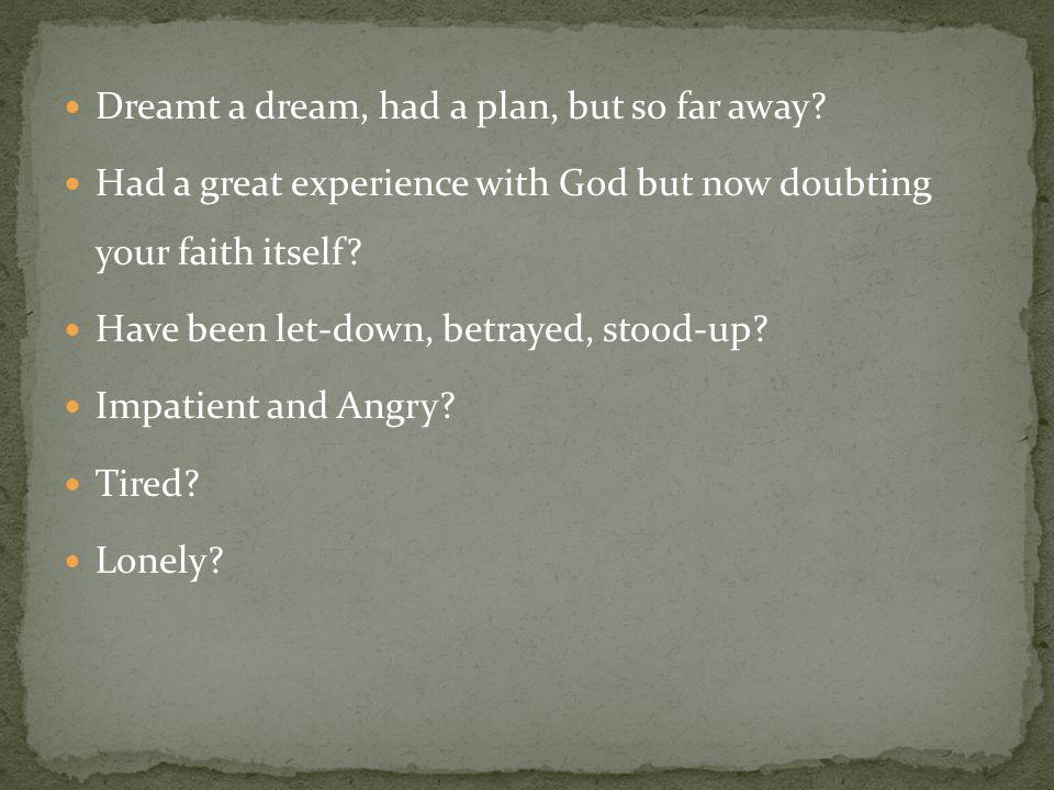 Dreamt a dream, had a plan, but so far away.