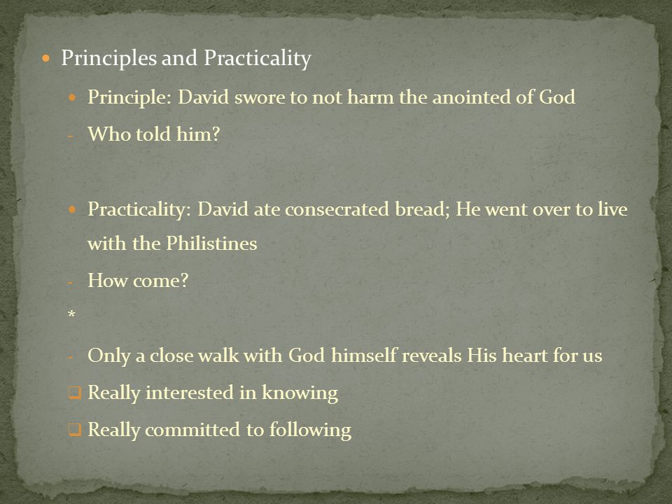 Principles and Practicality Principle: David swore to not harm the anointed of God - Who told him? Practicality: David ate consecrated bread; He went