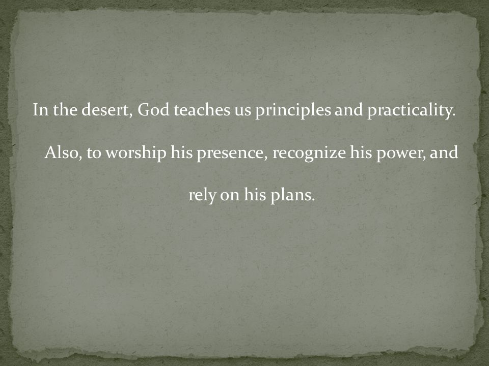 In the desert, God teaches us principles and practicality.