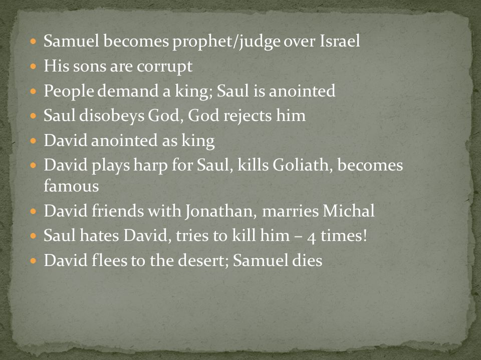 Samuel becomes prophet/judge over Israel His sons are corrupt People demand a king; Saul is anointed Saul disobeys God, God rejects him David anointed as king David plays harp for Saul, kills Goliath, becomes famous David friends with Jonathan, marries Michal Saul hates David, tries to kill him – 4 times.