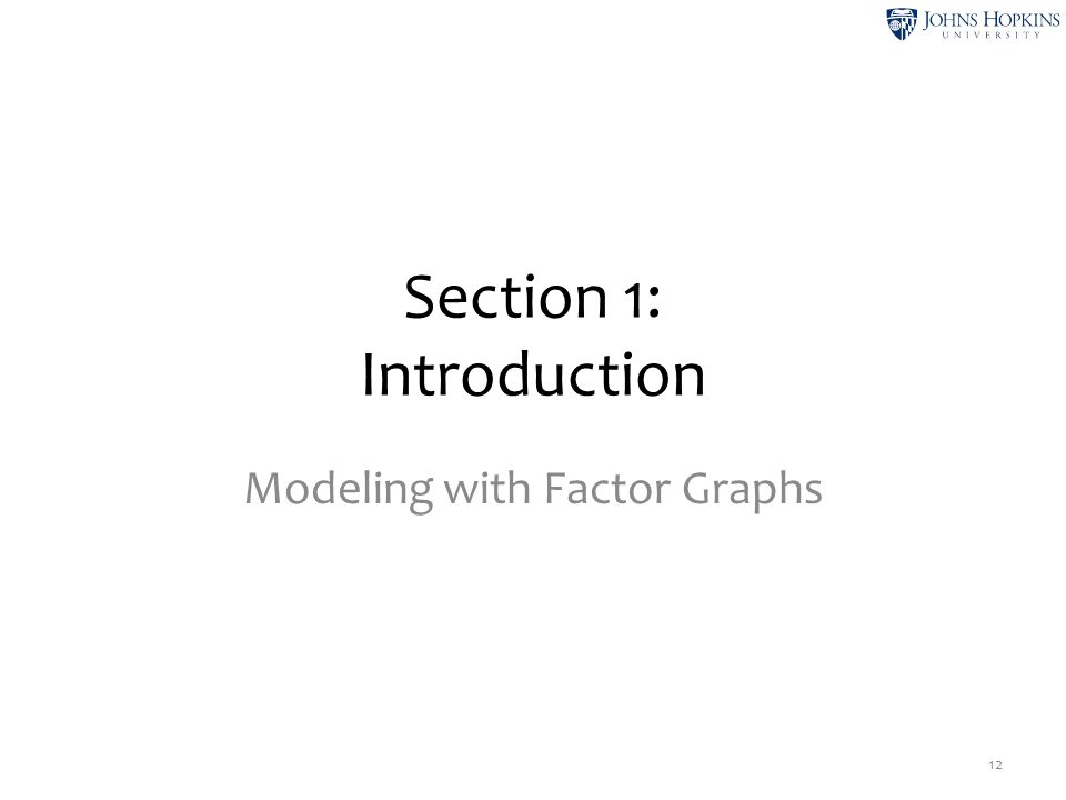 Section 1: Introduction Modeling with Factor Graphs 12