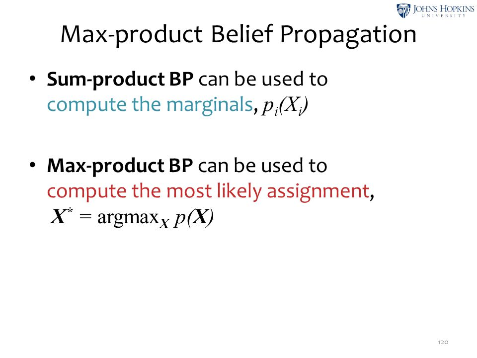 Max-product Belief Propagation Sum-product BP can be used to compute the marginals, p i (X i ) Max-product BP can be used to compute the most likely a