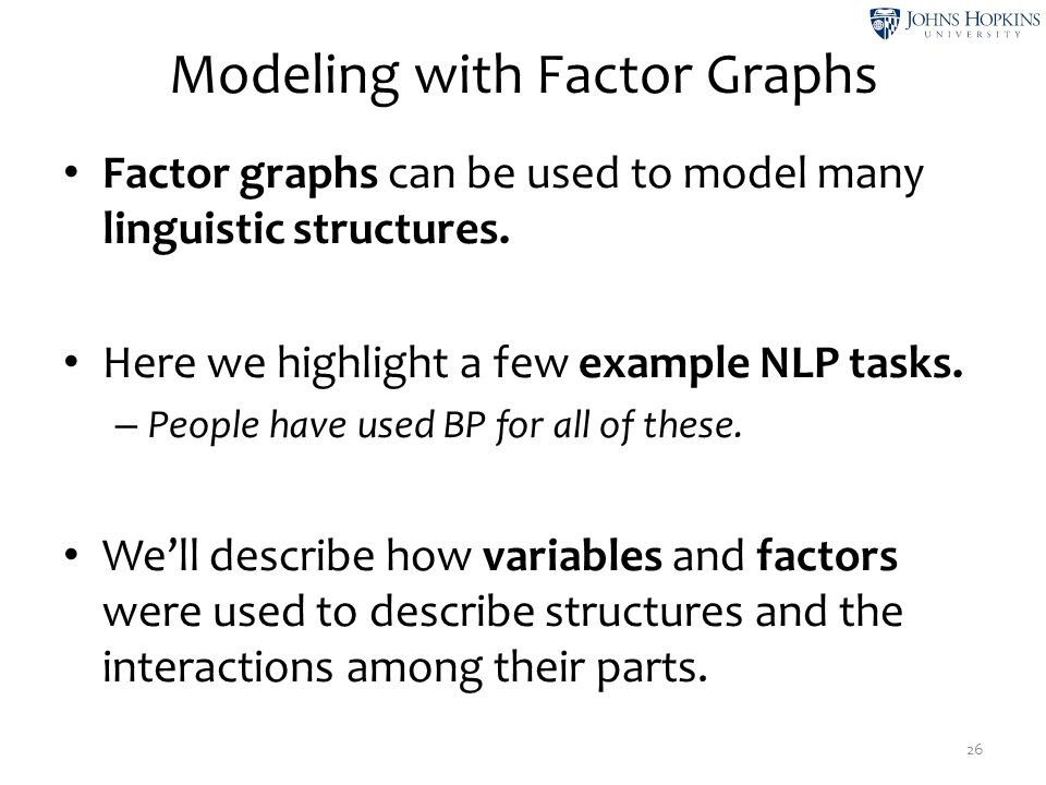 Modeling with Factor Graphs Factor graphs can be used to model many linguistic structures. Here we highlight a few example NLP tasks. – People have us