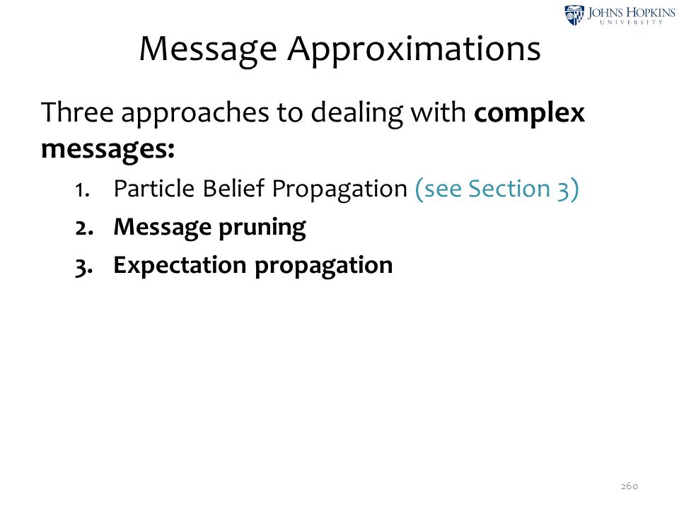 Message Approximations Three approaches to dealing with complex messages: 1.Particle Belief Propagation (see Section 3) 2.Message pruning 3.Expectatio