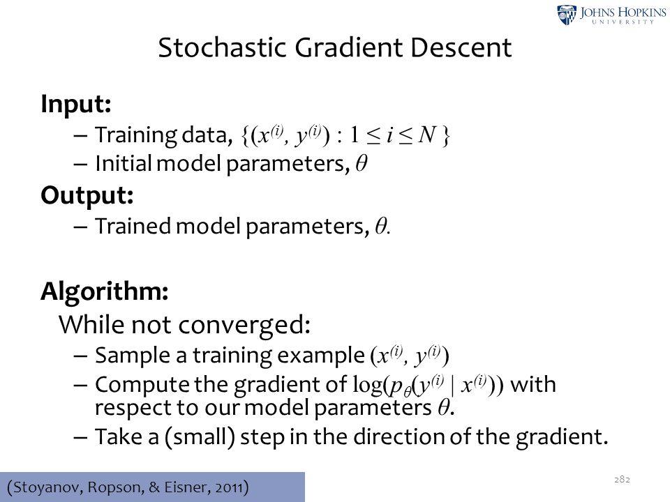 Stochastic Gradient Descent Input: – Training data, {(x (i), y (i) ) : 1 ≤ i ≤ N } – Initial model parameters, θ Output: – Trained model parameters, θ
