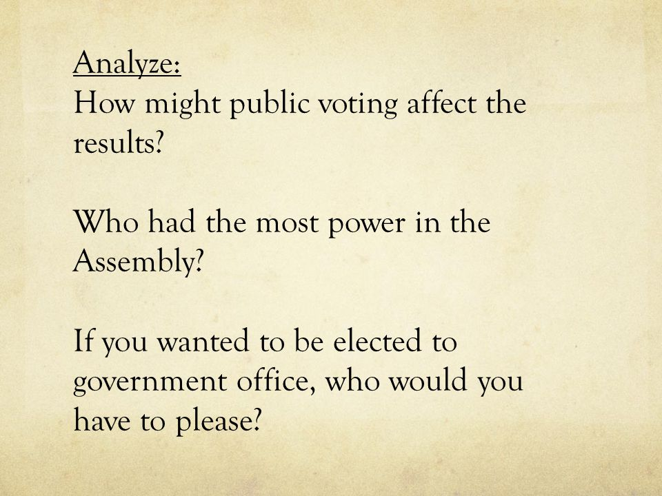 Analyze: How might public voting affect the results? Who had the most power in the Assembly? If you wanted to be elected to government office, who wou