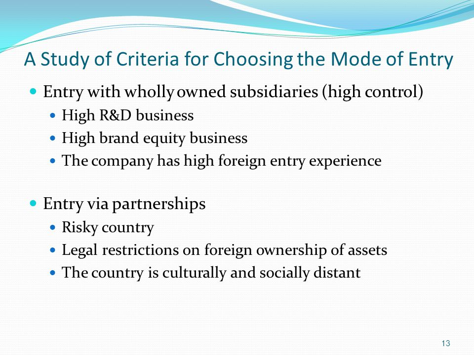 A Study of Criteria for Choosing the Mode of Entry Entry with wholly owned subsidiaries (high control) High R&D business High brand equity business Th