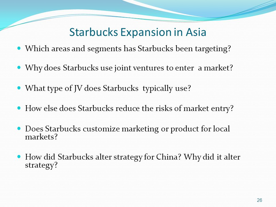 Starbucks Expansion in Asia Which areas and segments has Starbucks been targeting? Why does Starbucks use joint ventures to enter a market? What type