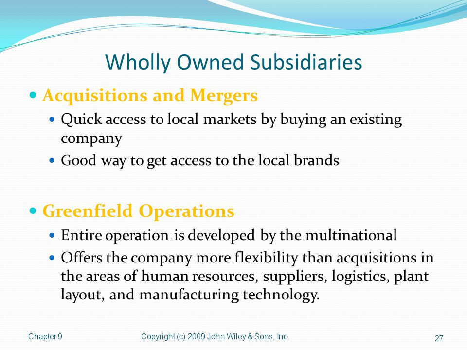 Wholly Owned Subsidiaries Acquisitions and Mergers Quick access to local markets by buying an existing company Good way to get access to the local bra