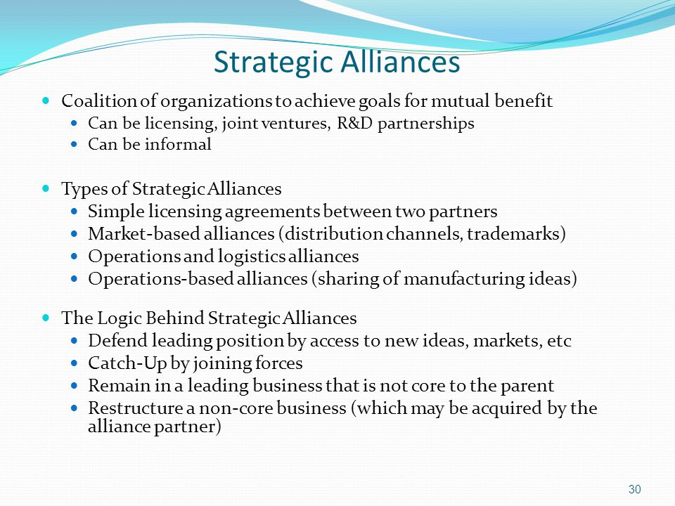Strategic Alliances Coalition of organizations to achieve goals for mutual benefit Can be licensing, joint ventures, R&D partnerships Can be informal